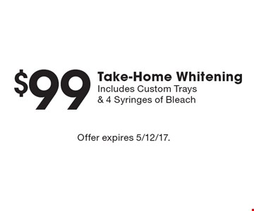 $99 Take-Home Whitening. Includes Custom Trays & 4 Syringes of Bleach. Offer expires 5/12/17.