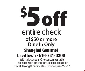 $5 off entire check of $50 or more. Dine In Only. With this coupon. One coupon per table. Not valid with other offers, lunch specials or LocalFlavor gift certificates. Offer expires 2-3-17.