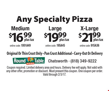 Any Specialty Pizza  X-Large $21.99 plus tax. online code: 915A36  OR Large $19.99 plus tax. online code: 195A45 OR Medium $16.99 plus tax. online code: 1001A49. Original Or Thin Crust Only. Pan Crust Additional. Carry-Out Or Delivery. Coupon required. Limited delivery area and hours. Delivery fee will apply. Not valid with any other offer, promotion or discount. Must present this coupon. One coupon per order. Valid through 2/3/17.