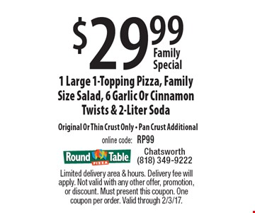 Family Special $29.99 1 Large 1-Topping Pizza, Family Size Salad, 6 Garlic Or Cinnamon Twists & 2-Liter Soda Original Or Thin Crust Only. Pan Crust Additional. online code: RP99. Limited delivery area & hours. Delivery fee will apply. Not valid with any other offer, promotion, or discount. Must present this coupon. One coupon per order. Valid through 2/3/17.