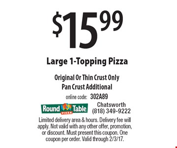 $15.99 Large 1-Topping Pizza. Original Or Thin Crust OnlyPan Crust Additional. online code: 302A89. Limited delivery area & hours. Delivery fee will apply. Not valid with any other offer, promotion, or discount. Must present this coupon. One coupon per order. Valid through 2/3/17.