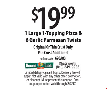 $19.99 1 Large 1-Topping Pizza & 6 Garlic Parmesan Twists. Original Or Thin Crust OnlyPan Crust Additional. online code: 690A83. Limited delivery area & hours. Delivery fee will apply. Not valid with any other offer, promotion, or discount. Must present this coupon. One coupon per order. Valid through 2/3/17.