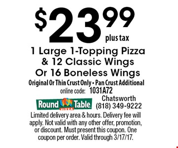$23.99 plus tax. 1 Large 1-Topping Pizza & 12 Classic Wings Or 16 Boneless Wings Original Or Thin Crust Only • Pan Crust Additional. Online code: 1031A72.  Limited delivery area & hours. Delivery fee will apply. Not valid with any other offer, promotion, or discount. Must present this coupon. One coupon per order. Valid through 3/17/17.