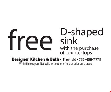 Free D-shaped sink with the purchase of countertops. With this coupon. Not valid with other offers or prior purchases.