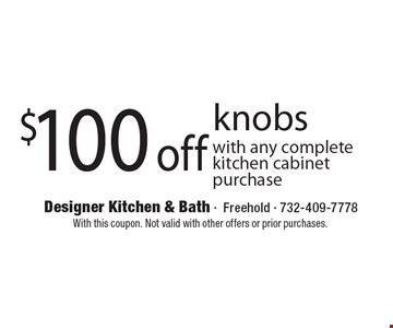 $100 off knobs with any complete kitchen cabinet purchase. With this coupon. Not valid with other offers or prior purchases.