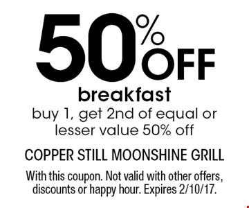 50% Off breakfast. Buy 1, get 2nd of equal or lesser value 50% off. With this coupon. Not valid with other offers, discounts or happy hour. Expires 2/10/17.