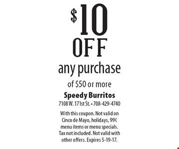 $10 off any purchase of $50 or more. With this coupon. Not valid on Cinco de Mayo, holidays, 99¢ menu items or menu specials. Tax not included. Not valid with other offers. Expires 5-19-17.