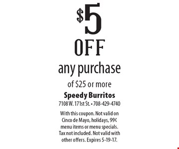 $5 off any purchase of $25 or more. With this coupon. Not valid on Cinco de Mayo, holidays, 99¢ menu items or menu specials. Tax not included. Not valid with other offers. Expires 5-19-17.
