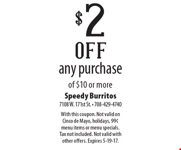 $2 off any purchase of $10 or more. With this coupon. Not valid on Cinco de Mayo, holidays, 99¢ menu items or menu specials. Tax not included. Not valid with other offers. Expires 5-19-17.