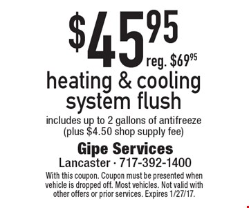 $45.95 heating & cooling system flush. Includes up to 2 gallons of antifreeze (plus $4.50 shop supply fee) reg. $69.95. With this coupon. Coupon must be presented when vehicle is dropped off. Most vehicles. Not valid with other offers or prior services. Expires 1/27/17.