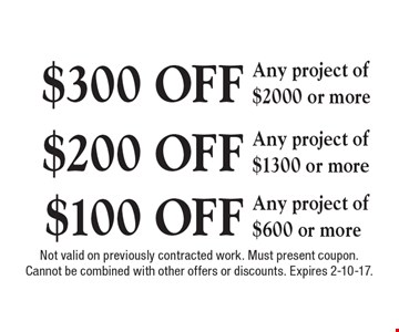 $300 OFF Any project of $2000 or more OR $200 OFF Any project of $1300 or more OR $100 OFF Any project of $600 or more. Not valid on previously contracted work. Must present coupon. Cannot be combined with other offers or discounts. Expires 2-10-17.