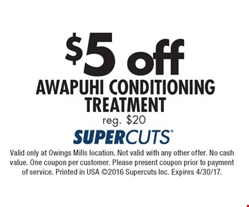 $5 off AWAPUHI CONDITIONING TREATMENT reg. $20. Valid only at Owings Mills location. Not valid with any other offer. No cash value. One coupon per customer. Please present coupon prior to payment of service. Printed in USA 2016 Supercuts Inc. Expires 4/30/17.
