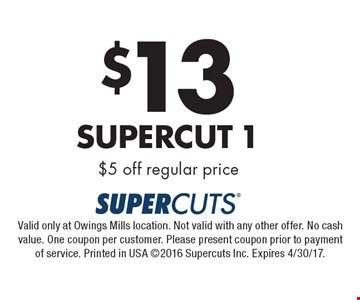$13 Supercut 1 $5 off regular price. Valid only at Owings Mills location. Not valid with any other offer. No cash value. One coupon per customer. Please present coupon prior to payment of service. Printed in USA 2016 Supercuts Inc. Expires 4/30/17.