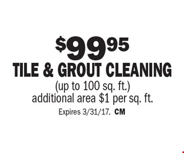 $99.95 TILE & GROUT CLEANING (up to 100 sq. ft.). additional area $1 per sq. ft. Expires 3/31/17. CM