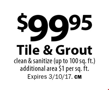 $99.95 Tile & Grout clean & sanitize (up to 100 sq. ft.) additional area $1 per sq. ft. Expires 3/10/17. CM