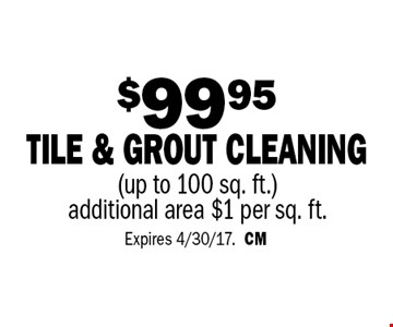 $99.95 tile & grout cleaning (up to 100 sq. ft.) additional area $1 per sq. ft. Expires 4/30/17.CM