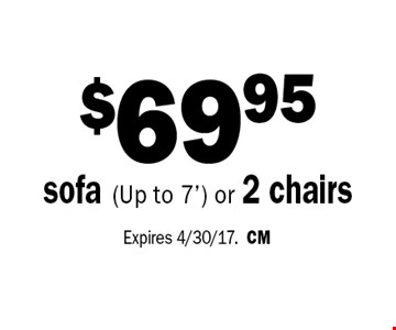 $69.95 sofa (Up to 7') or 2 chairs. Expires 4/30/17.CM