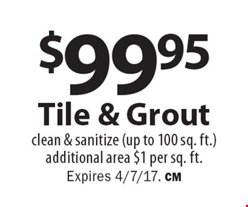$99.95 Tile & Groutclean & sanitize (up to 100 sq. ft.) additional area $1 per sq. ft. Expires 4/7/17. CM