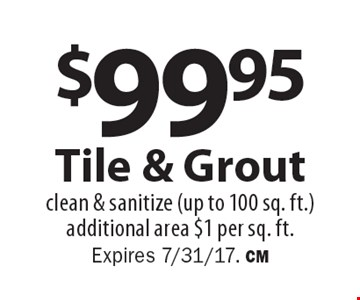 $99.95 Tile & Grout. Clean & sanitize (up to 100 sq. ft.), additional area $1 per sq. ft. Expires 7/31/17. CM