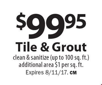 $99.95 tile & grout. Clean & sanitize (up to 100 sq. ft.). Additional area $1 per sq. ft.. Expires 8/11/17. CM