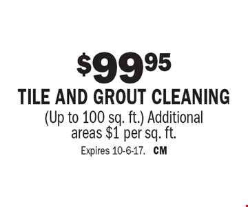 $99.95 tile and grout cleaning (Up to 100 sq. ft.). Additional areas $1 per sq. ft. Expires 10-6-17. CM