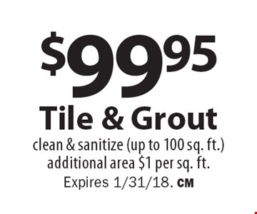 $99.95 Tile & Grout. Clean & sanitize (up to 100 sq. ft.). Additional area $1 per sq. ft. Expires 1/31/18. CM