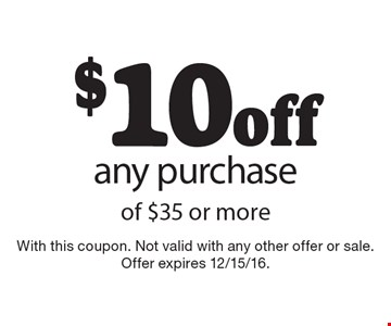 $10 off any purchase of $35 or more. With this coupon. Not valid with any other offer or sale. Offer expires 12/15/16.