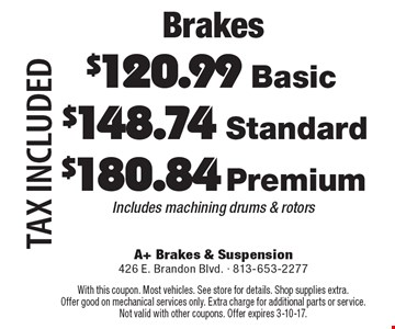 Brakes. $180.84 Premium, $148.74 Standard, $120.99 Basic. Includes machining drums & rotors. Tax included. With this coupon. Most vehicles. See store for details. Shop supplies extra. Offer good on mechanical services only. Extra charge for additional parts or service. Not valid with other coupons. Offer expires 3-10-17.
