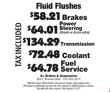 Fluid Flushes. $64.01 Power Steering (Honda or Acura extra). $134.29 Transmission. $64.78 Fuel Service. $72.48 Coolant. $58.21 Brakes. Tax included. With this coupon. Most vehicles. See store for details. Shop supplies extra. Offer good on mechanical services only. Extra charge for additional parts or service. Not valid with other coupons. Offer expires 3-10-17.