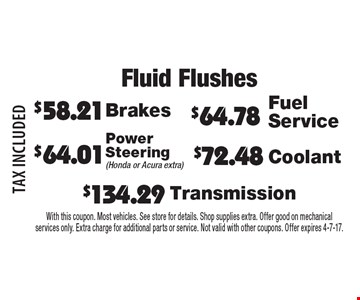 Fluid Flushes $72.48 Coolant. $64.01 Power Steering (Honda or Acura extra). $134.29 Transmission. $64.78 Fuel Service. $58.21 Brakes. TAX INCLUDED. With this coupon. Most vehicles. See store for details. Shop supplies extra. Offer good on mechanical services only. Extra charge for additional parts or service. Not valid with other coupons. Offer expires 4-7-17.