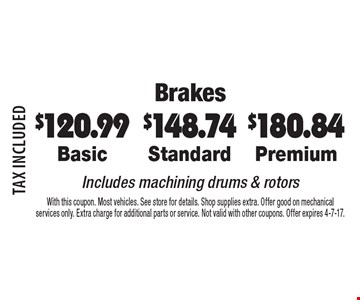Brakes $180.84 Premium. $148.74 Standard. $120.99 Basic. Includes machining drums & rotors. TAX INCLUDED. With this coupon. Most vehicles. See store for details. Shop supplies extra. Offer good on mechanical services only. Extra charge for additional parts or service. Not valid with other coupons. Offer expires 4-7-17.