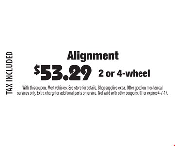 Alignment $53.29 2 or 4-wheel. TAX INCLUDED. With this coupon. Most vehicles. See store for details. Shop supplies extra. Offer good on mechanical services only. Extra charge for additional parts or service. Not valid with other coupons. Offer expires 4-7-17.