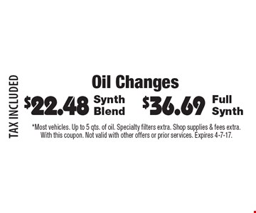 Oil Changes $36.69 Full Synth. $22.48 Synth Blend. TAX INCLUDED. *Most vehicles. Up to 5 qts. of oil. Specialty filters extra. Shop supplies & fees extra.With this coupon. Not valid with other offers or prior services. Expires 4-7-17.