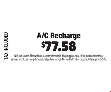 A/C Recharge $77.58 TAX INCLUDED. With this coupon. Most vehicles. See store for details. Shop supplies extra. Offer good on mechanical services only. Extra charge for additional parts or service. Not valid with other coupons. Offer expires 5-5-17.