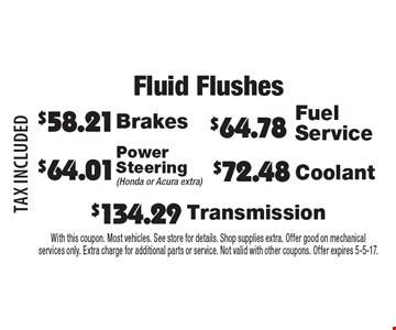 Fluid Flushes $72.48 Coolant. $64.01 Power Steering (Honda or Acura extra). $134.29 Transmission. $64.78 Fuel Service. $58.21 Brakes. TAX INCLUDED. With this coupon. Most vehicles. See store for details. Shop supplies extra. Offer good on mechanical services only. Extra charge for additional parts or service. Not valid with other coupons. Offer expires 5-5-17.