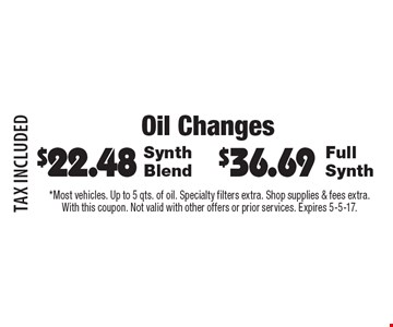 Oil Changes $36.69 Full Synth. $22.48 Synth Blend. TAX INCLUDED. *Most vehicles. Up to 5 qts. of oil. Specialty filters extra. Shop supplies & fees extra. With this coupon. Not valid with other offers or prior services. Expires 5-5-17.