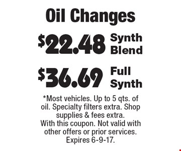 Oil Changes: $36.69 Full Synth. $22.48 Synth Blend. *Most vehicles. Up to 5 qts. of oil. Specialty filters extra. Shop supplies & fees extra. With this coupon. Not valid with other offers or prior services. Expires 6-9-17.