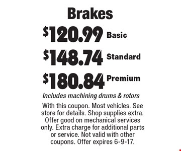Brakes: $120.99 Basic, $148.74 Standard, $180.84 Premium. Includes machining drums & rotors. With this coupon. Most vehicles. See store for details. Shop supplies extra. Offer good on mechanical services only. Extra charge for additional parts or service. Not valid with other coupons. Offer expires 6-9-17.