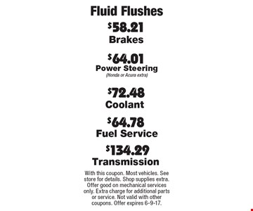 Fluid Flushes: $72.48 Coolant. $64.01 Power Steering (Honda or Acura extra). $134.29 Transmission. $64.78 Fuel Service. $58.21 Brakes. With this coupon. Most vehicles. See store for details. Shop supplies extra. Offer good on mechanical services only. Extra charge for additional parts or service. Not valid with other coupons. Offer expires 6-9-17.