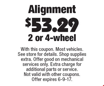 Alignment $53.29 2 or 4-wheel. With this coupon. Most vehicles. See store for details. Shop supplies extra. Offer good on mechanical services only. Extra charge for additional parts or service. Not valid with other coupons. Offer expires 6-9-17.