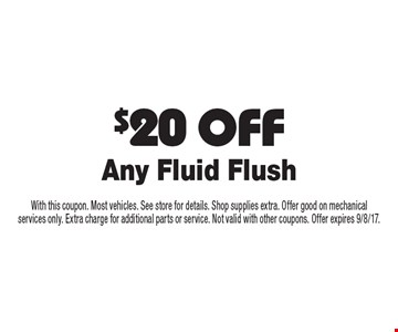 $20 OFF Any Fluid Flush. With this coupon. Most vehicles. See store for details. Shop supplies extra. Offer good on mechanical services only. Extra charge for additional parts or service. Not valid with other coupons. Offer expires 9/8/17.