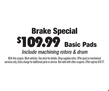 Brake Special. $109.99 Basic Pads. Include machining rotors & drum. With this coupon. Most vehicles. See store for details. Shop supplies extra. Offer good on mechanical services only. Extra charge for additional parts or service. Not valid with other coupons. Offer expires 9/8/17.