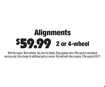 Alignments $59.99. 2 or 4-wheel. With this coupon. Most vehicles. See store for details. Shop supplies extra. Offer good on mechanical services only. Extra charge for additional parts or service. Not valid with other coupons. Offer expires 9/8/17.