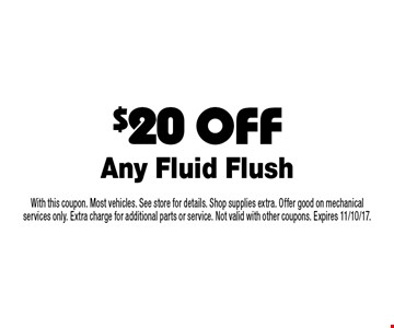 $20 OFF Any Fluid Flush. With this coupon. Most vehicles. See store for details. Shop supplies extra. Offer good on mechanical services only. Extra charge for additional parts or service. Not valid with other coupons. Expires 11/10/17.