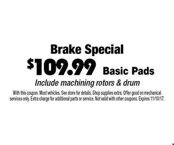 Brake Special $109.99. Basic Pads. Include machining rotors & drum. With this coupon. Most vehicles. See store for details. Shop supplies extra. Offer good on mechanical services only. Extra charge for additional parts or service. Not valid with other coupons. Expires 11/10/17.