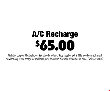 A/C Recharge $65.00. With this coupon. Most vehicles. See store for details. Shop supplies extra. Offer good on mechanical services only. Extra charge for additional parts or service. Not valid with other coupons. Expires 11/10/17.
