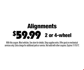 Alignments $59.99. 2 or 4-wheel. With this coupon. Most vehicles. See store for details. Shop supplies extra. Offer good on mechanical services only. Extra charge for additional parts or service. Not valid with other coupons. Expires 11/10/17.