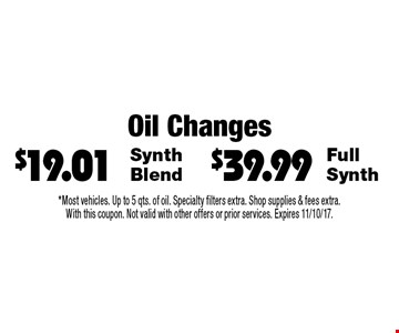 Oil Changes - $39.99 Full Synth OR $19.01 Synth Blend. *Most vehicles. Up to 5 qts. of oil. Specialty filters extra. Shop supplies & fees extra.With this coupon. Not valid with other offers or prior services. Expires 11/10/17.