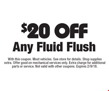 $20 Off any fluid flush. With this coupon. Most vehicles. See store for details. Shop supplies extra. Offer good on mechanical services only. Extra charge for additional parts or service. Not valid with other coupons. Expires 2/9/18.