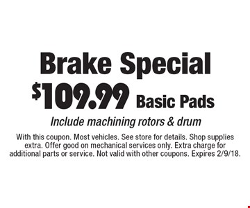 Brake Special $109.99 Basic Pads. Include machining rotors & drum. With this coupon. Most vehicles. See store for details. Shop supplies extra. Offer good on mechanical services only. Extra charge for additional parts or service. Not valid with other coupons. Expires 2/9/18.